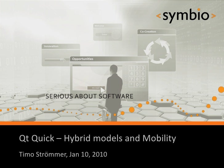 Qt Quick – Hybrid models and Mobility            SERIOUS ABOUT SOFTWARETimo Strömmer, Jan 10, 2010                        ...