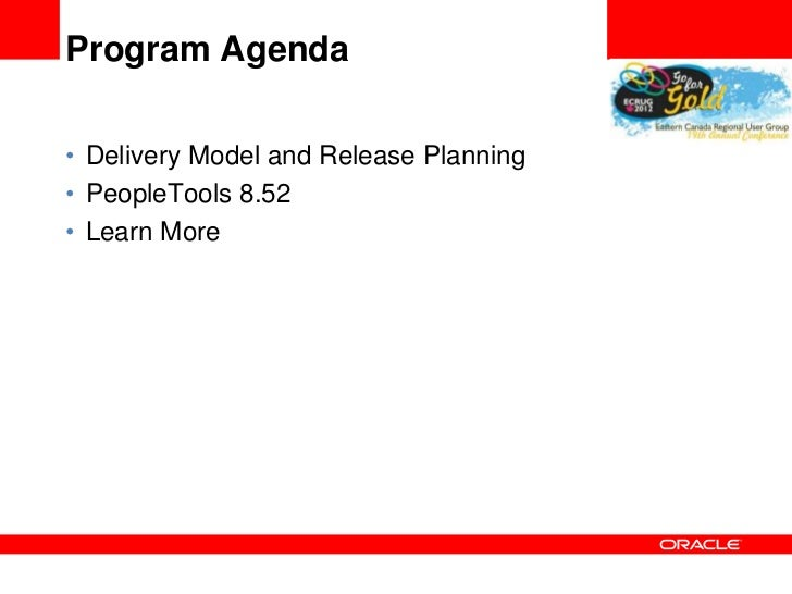 Program Agenda• Delivery Model and Release Planning• PeopleTools 8.52• Learn More