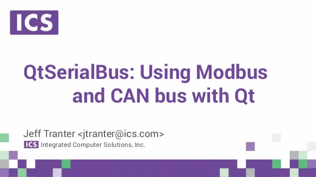 © Integrated Computer Solutions, Inc. All Rights Reserved QtSerialBus: Using Modbus and CAN bus with Qt Jeff Tranter <jtra...