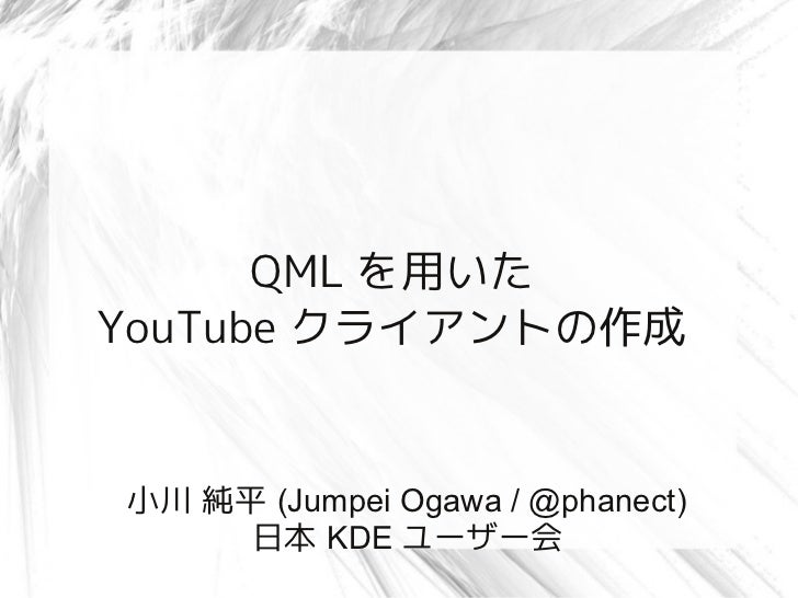 QML を用いたYouTube クライアントの作成小川 純平 (Jumpei Ogawa / @phanect)     日本 KDE ユーザー会
