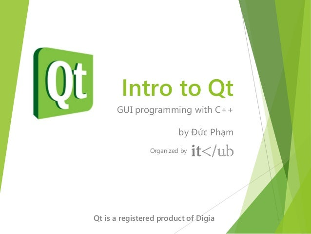 Intro to Qt      GUI programming with C++                         by Đức Phạm                Organized byQt is a registere...