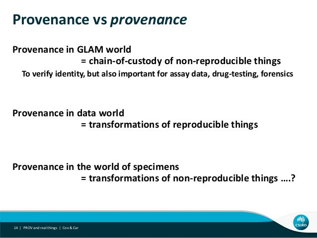 Provenance vs provenance Provenance in GLAM world = chain-of-custody of non-reproducible things To verify identity, but al...