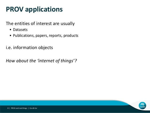 PROV applications The entities of interest are usually • Datasets • Publications, papers, reports, products i.e. informati...