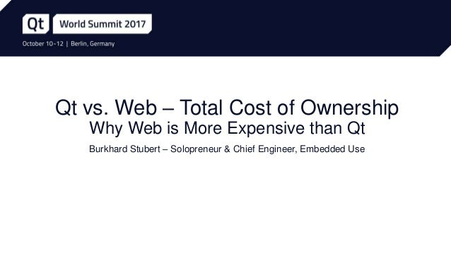 Qt vs. Web – Total Cost of Ownership Why Web is More Expensive than Qt Burkhard Stubert – Solopreneur & Chief Engineer, Em...