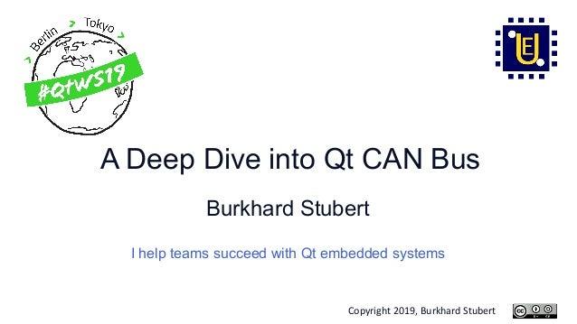 Copyright 2019, Burkhard Stubert A Deep Dive into Qt CAN Bus Burkhard Stubert I help teams succeed with Qt embedded systems