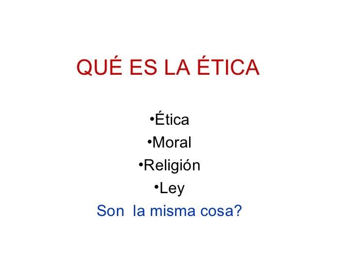 QUÉ ES LA ÉTICA <ul><li>Ética </li></ul><ul><li>Moral </li></ul><ul><li>Religión </li></ul><ul><li>Ley </li></ul><ul><li>S...
