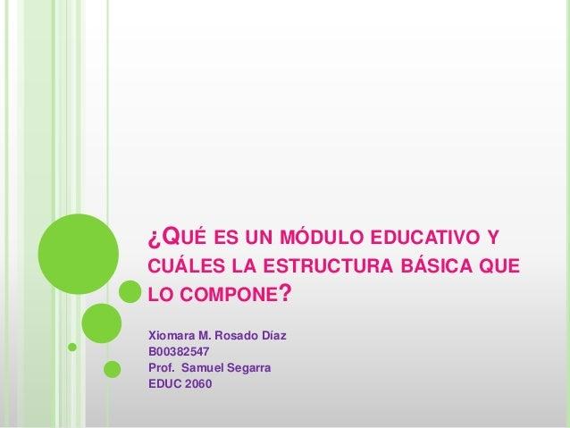 ¿QUÉ ES UN MÓDULO EDUCATIVO Y CUÁLES LA ESTRUCTURA BÁSICA QUE LO COMPONE? Xiomara M. Rosado Díaz B00382547 Prof. Samuel Se...