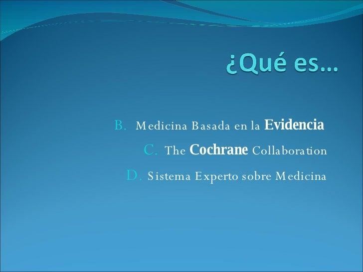 <ul><li>Medicina Basada en la  Evidencia   </li></ul><ul><li>The  Cochrane  Collaboration </li></ul><ul><li>Sistema Expert...