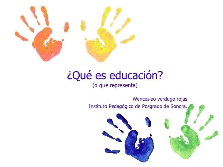 ¿Qué es educación? (o que representa) Wenceslao verdugo rojas Instituto Pedagógico de Posgrado de Sonora.