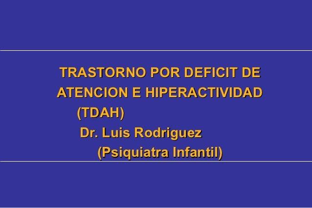 TRASTORNO POR DEFICIT DEATENCION E HIPERACTIVIDAD  (TDAH)   Dr. Luis Rodriguez      (Psiquiatra Infantil)