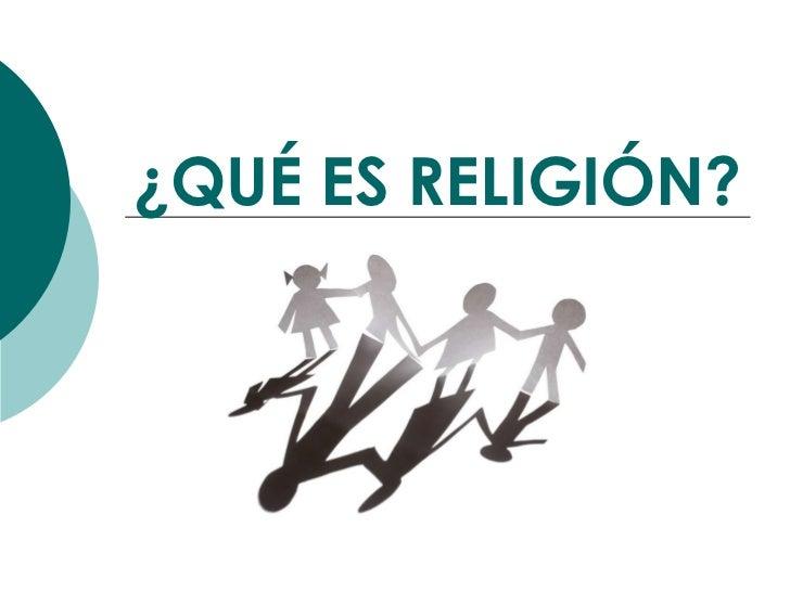 ¿QUÉ ES RELIGIÓN?