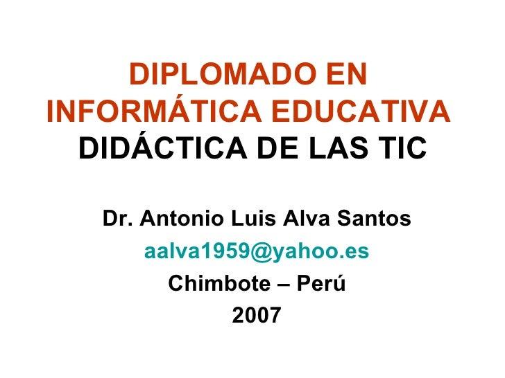 DIPLOMADO EN  INFORMÁTICA EDUCATIVA   DIDÁCTICA DE LAS TIC <ul><li>Dr. Antonio Luis Alva Santos </li></ul><ul><li>[email_a...