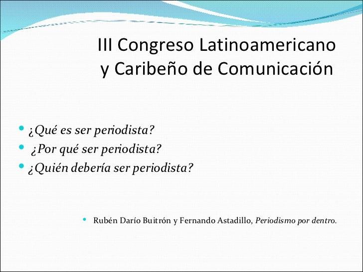III Congreso Latinoamericano                y Caribeño de Comunicación   ¿Qué es ser periodista?  ¿Por qué ser periodist...