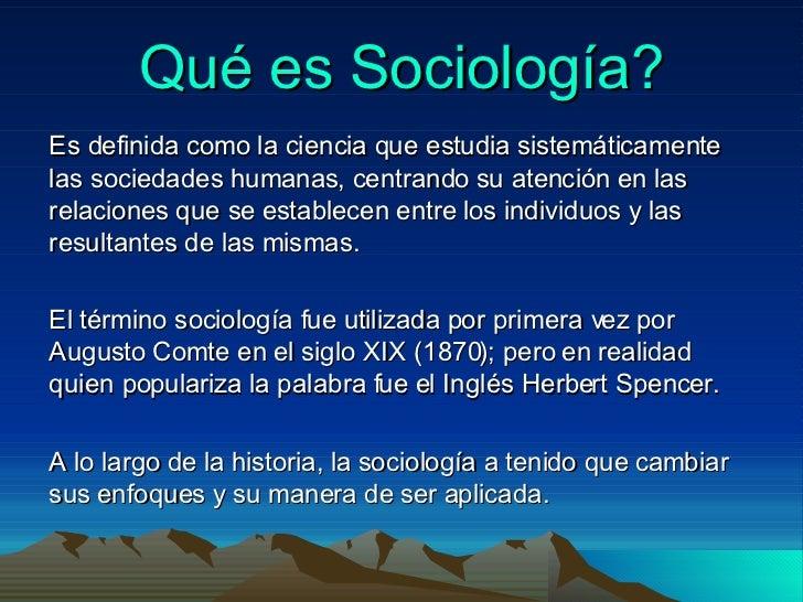 Qué es Sociología? Es definida como la ciencia que estudia sistemáticamente las sociedades humanas, centrando su atención ...
