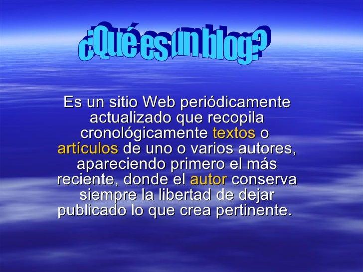 Es un sitio Web periódicamente actualizado que recopila cronológicamente  textos  o  artículos  de uno o varios autores, a...