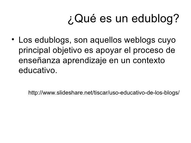 ¿Qué es un edublog? <ul><li>Los edublogs, son aquellos weblogs cuyo principal objetivo es apoyar el proceso de enseñanza a...