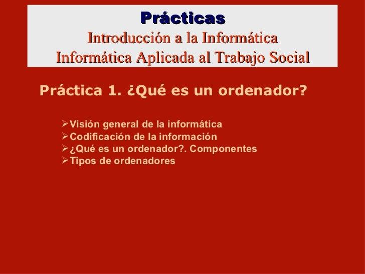 Prácticas Introducción a la Informática Informática Aplicada al Trabajo Social Práctica 1. ¿Qué es un ordenador? <ul><li>V...