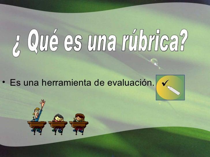 <ul><li>Es una herramienta de evaluación. </li></ul>¿ Qué es una rúbrica?