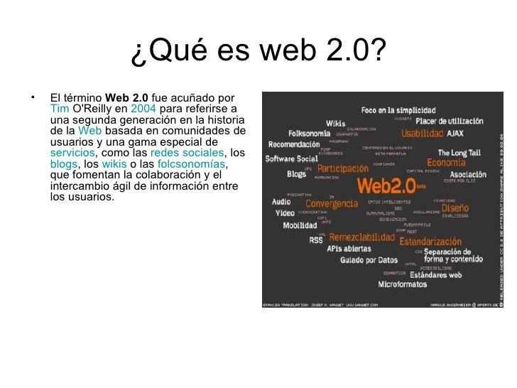 ¿Qué es web 2.0? <ul><li>El término  Web 2.0  fue acuñado por  Tim   O'Reilly  en  2004  para referirse a una segunda gene...