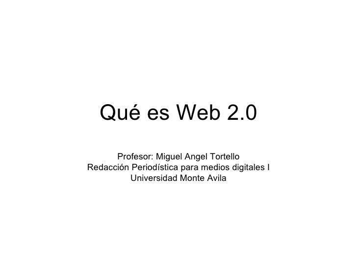 Qué es Web 2.0 Profesor: Miguel Angel Tortello Redacción Periodística para medios digitales I Universidad Monte Avila