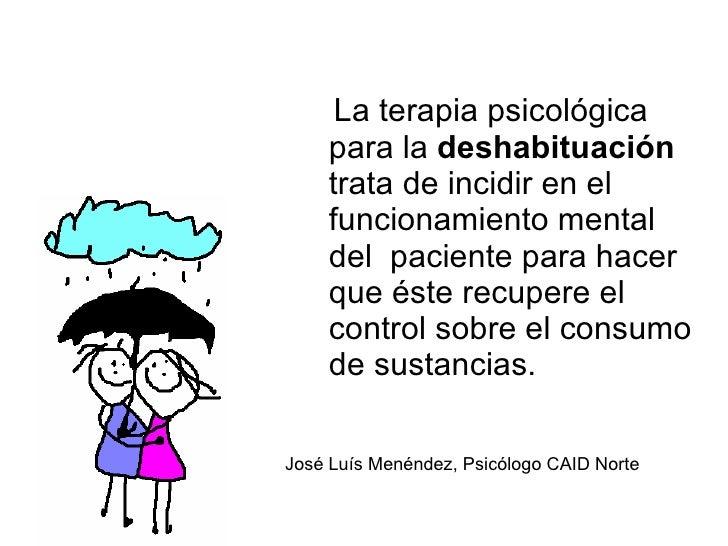 La terapia psicológica para la  deshabituación  trata de incidir en el funcionamiento mental del  paciente para hacer que ...