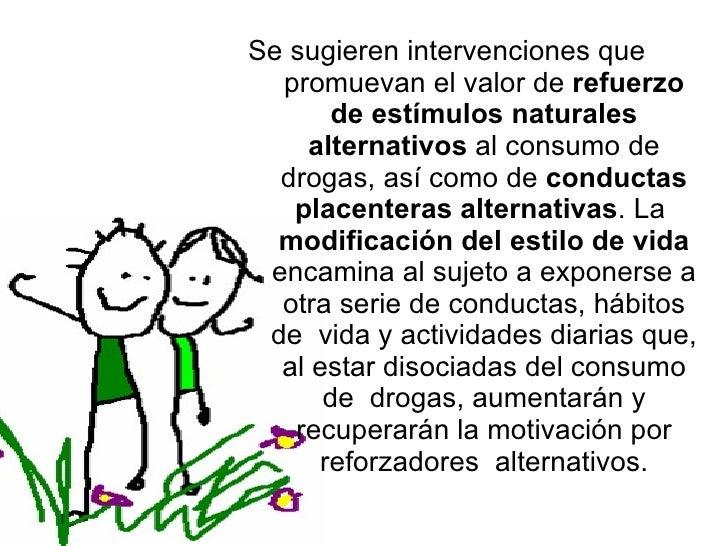 Se sugieren intervenciones que  promuevan el valor de  refuerzo de estímulos naturales alternativos  al consumo de drogas,...