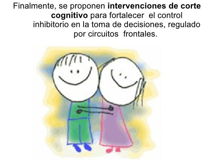Finalmente, se proponen  intervenciones de corte cognitivo  para fortalecer  el control inhibitorio en la toma de decision...
