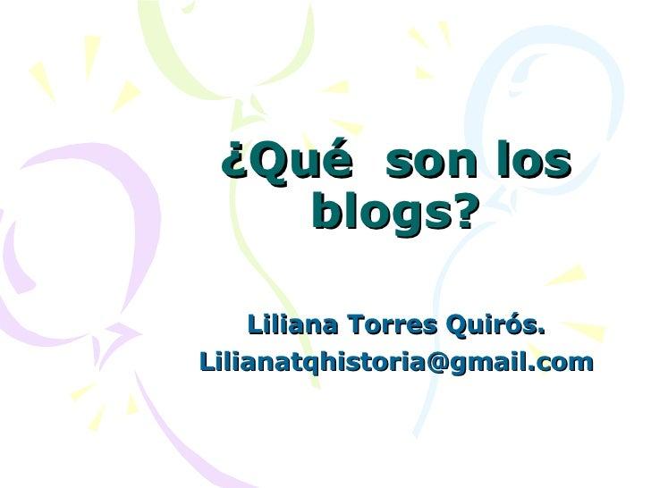 ¿Qué  son los blogs? Liliana Torres Quirós. [email_address]