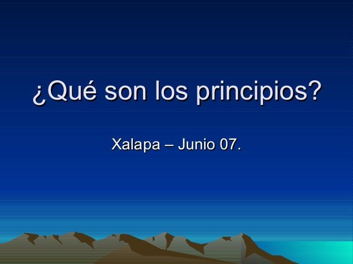 ¿Qué son los principios? Xalapa – Junio 07.