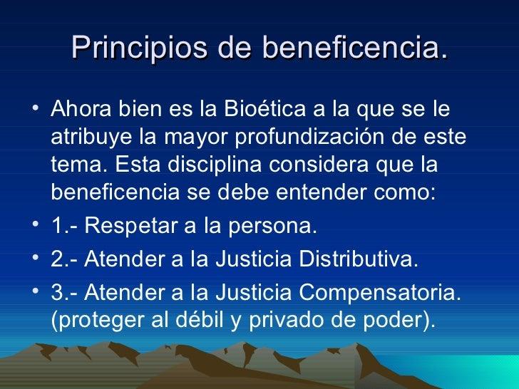 Principios de beneficencia. <ul><li>Ahora bien es la Bioética a la que se le atribuye la mayor profundización de este tema...