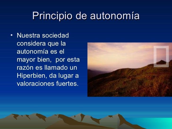 Principio de autonomía <ul><li>Nuestra sociedad considera que la autonomía es el mayor bien,  por esta razón es llamado un...