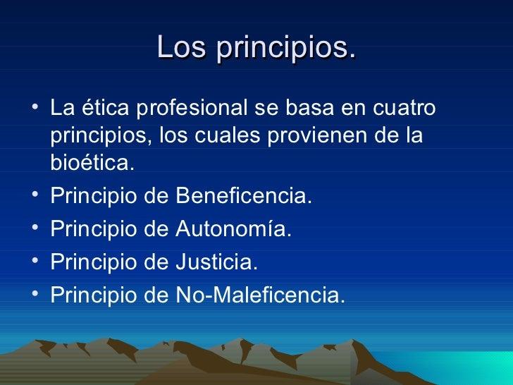 Los principios. <ul><li>La ética profesional se basa en cuatro principios, los cuales provienen de la bioética. </li></ul>...