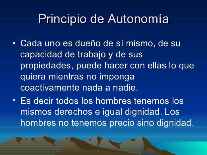 Principio de Autonomía <ul><li>Cada uno es dueño de sí mismo, de su capacidad de trabajo y de sus propiedades, puede hacer...