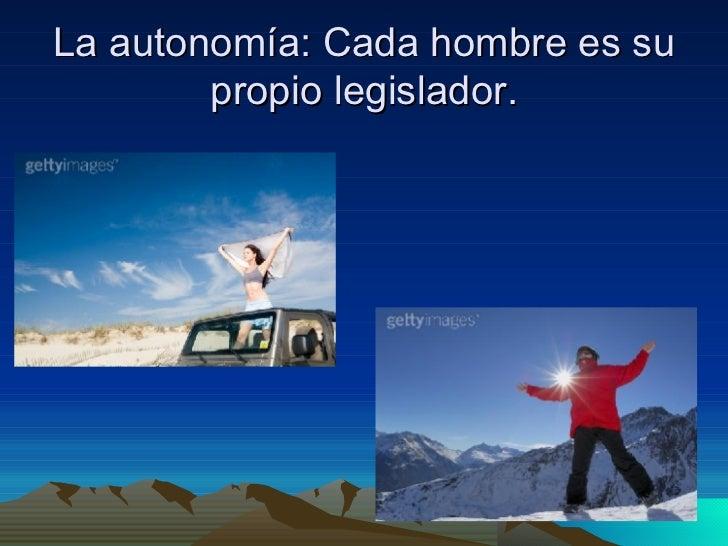La autonomía: Cada hombre es su propio legislador.