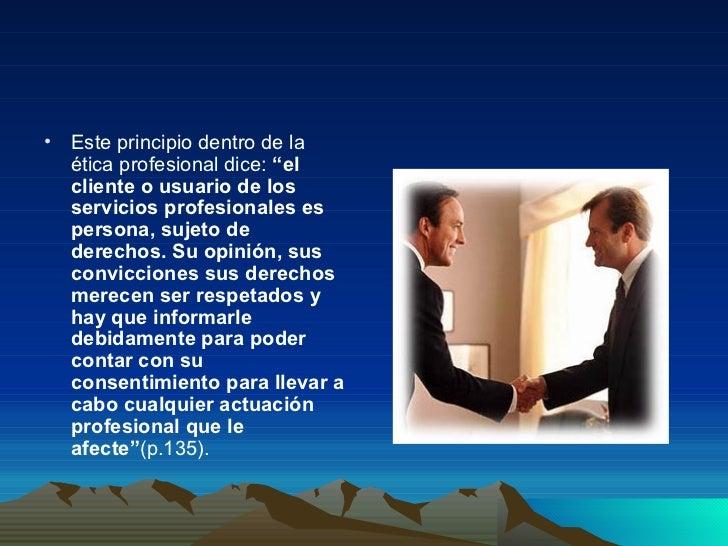 """<ul><li>Este principio dentro de la ética profesional dice:  """"el cliente o usuario de los servicios profesionales es perso..."""