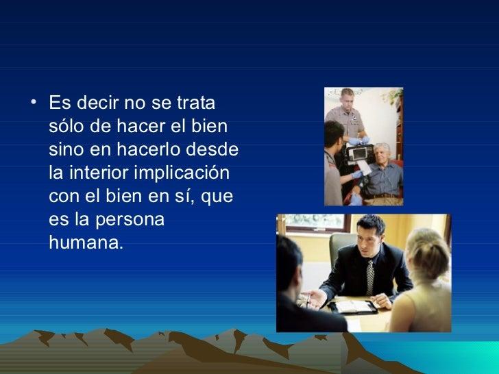 <ul><li>Es decir no se trata sólo de hacer el bien sino en hacerlo desde la interior implicación con el bien en sí, que es...
