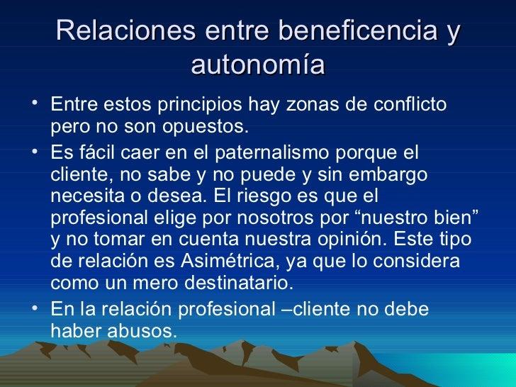 Relaciones entre beneficencia y autonomía <ul><li>Entre estos principios hay zonas de conflicto pero no son opuestos. </li...