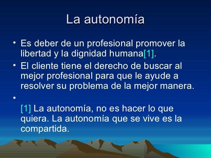 La autonomía <ul><li>Es deber de un profesional promover la libertad y la dignidad humana [1] .  </li></ul><ul><li>El clie...