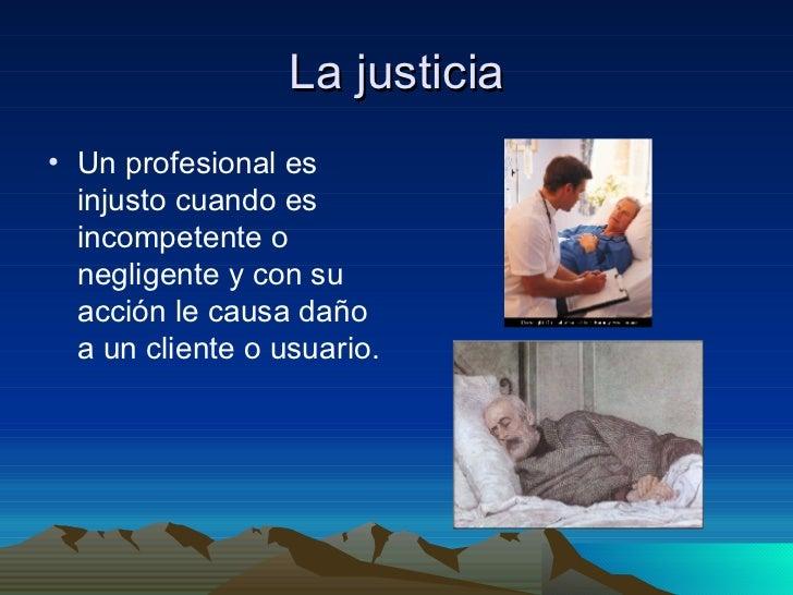 La justicia <ul><li>Un profesional es injusto cuando es incompetente o negligente y con su acción le causa daño a un clien...