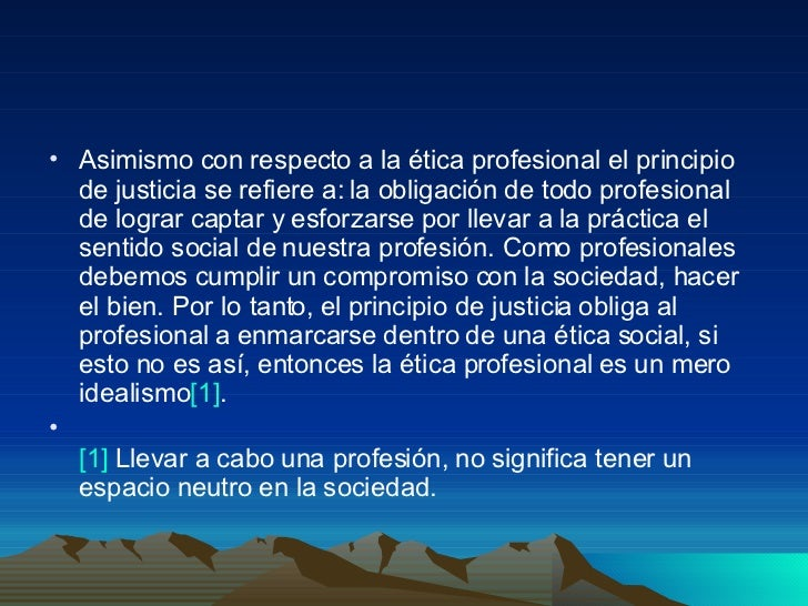<ul><li>Asimismo con respecto a la ética profesional el principio de justicia se refiere a: la obligación de todo profesio...