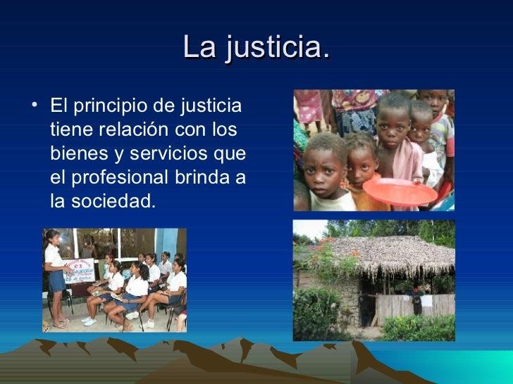 La justicia. <ul><li>El principio de justicia tiene relación con los bienes y servicios que el profesional brinda a la soc...