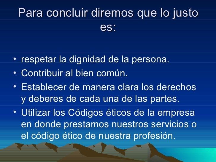Para concluir diremos que lo justo es: <ul><li>respetar la dignidad de la persona. </li></ul><ul><li>Contribuir al bien co...