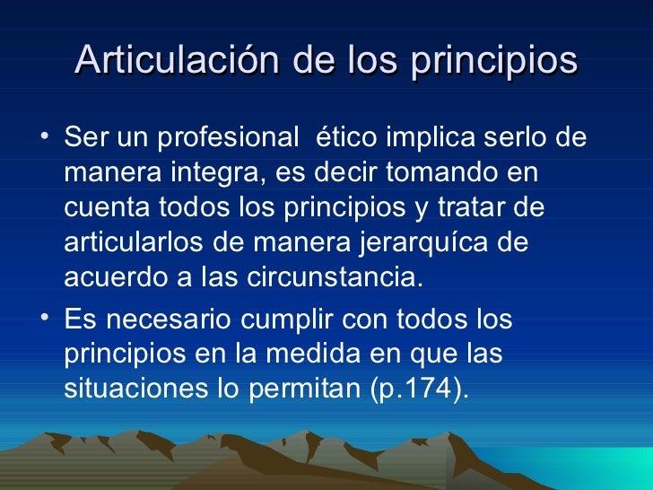 Articulación de los principios <ul><li>Ser un profesional  ético implica serlo de manera integra, es decir tomando en cuen...