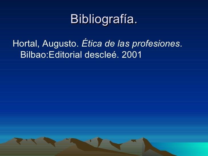 Bibliografía. <ul><li>Hortal, Augusto.  Ética de las profesiones.  Bilbao:Editorial descleé. 2001 </li></ul>