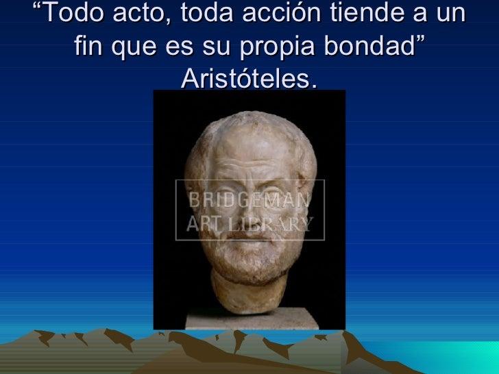 """"""" Todo acto, toda acción tiende a un fin que es su propia bondad"""" Aristóteles."""