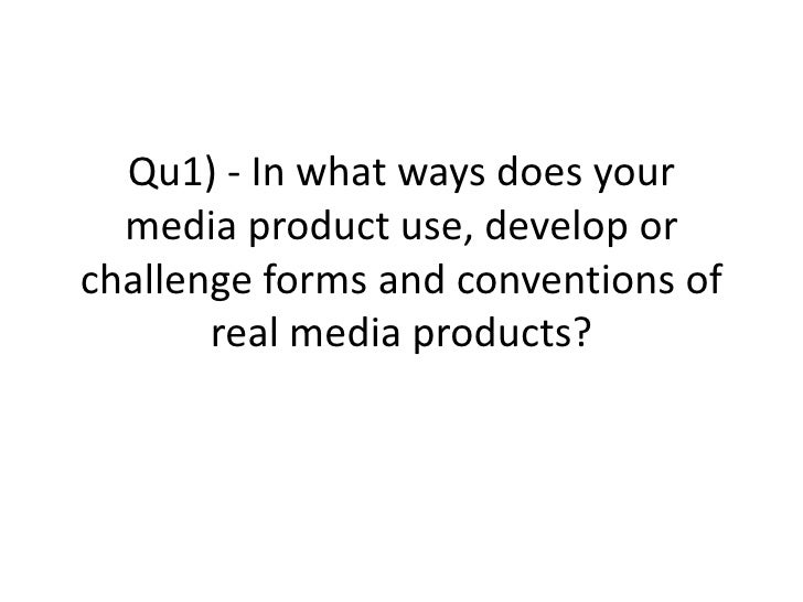 Qu1) - In what ways does your  media product use, develop orchallenge forms and conventions of       real media products?