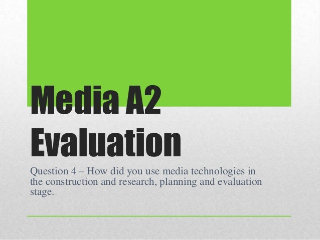 Media A2EvaluationQuestion 4 – How did you use media technologies inthe construction and research, planning and evaluation...