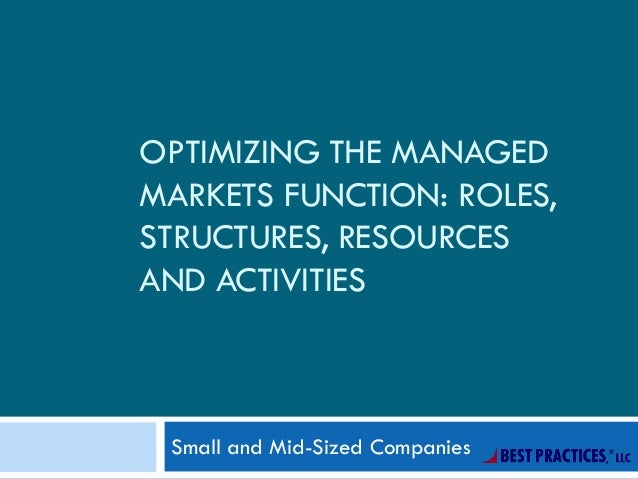 OPTIMIZING THE MANAGED MARKETS FUNCTION: ROLES, STRUCTURES, RESOURCES AND ACTIVITIES Small and Mid-Sized Companies