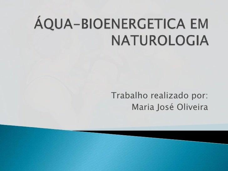 ÁQUA-BIOENERGETICA EM NATUROLOGIA<br />Trabalho realizado por:<br />Maria José Oliveira<br />
