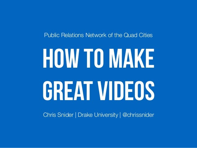 HOW TO MAKE GREAT VIDEOS Public Relations Network of the Quad Cities Chris Snider | Drake University | @chrissnider